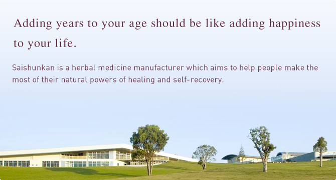 Adding years to your age should be like adding happiness to your life.Saishunkan is a herbal medicine manufacturer which aims to help people make the most of their natural powers of healing and self-recovery.